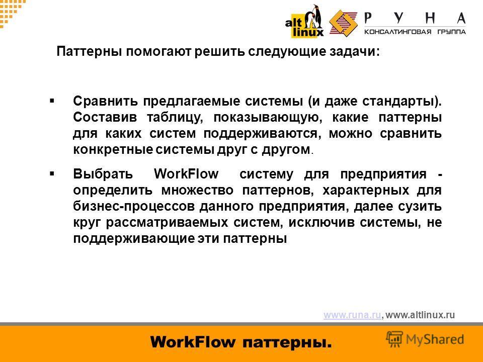 www.runa.ruwww.runa.ru, www.altlinux.ru WorkFlow паттерны. Паттерны помогают решить следующие задачи: Сравнить предлагаемые системы (и даже стандарты). Составив таблицу, показывающую, какие паттерны для каких систем поддерживаются, можно сравнить кон