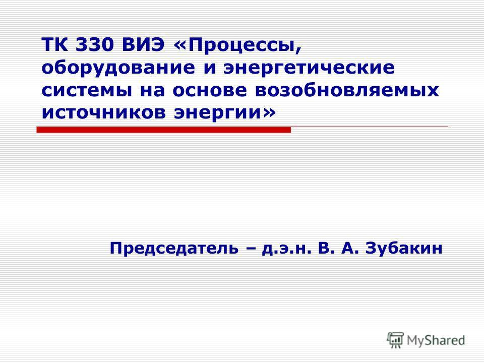 ТК 330 ВИЭ «Процессы, оборудование и энергетические системы на основе возобновляемых источников энергии» Председатель – д.э.н. В. А. Зубакин
