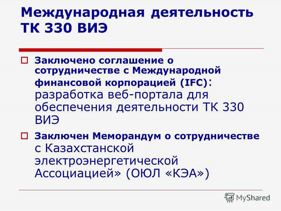 Международная деятельность ТК 330 ВИЭ Заключено соглашение о сотрудничестве с Международной финансовой корпорацией (IFC) : разработка веб-портала для обеспечения деятельности ТК 330 ВИЭ Заключен Меморандум о сотрудничестве с Казахстанской электроэнер