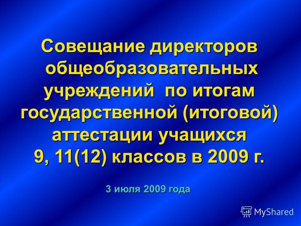 Совещание директоров общеобразовательных учреждений по итогам государственной (итоговой) аттестации учащихся 9, 11(12) классов в 2009 г. 3 июля 2009 года