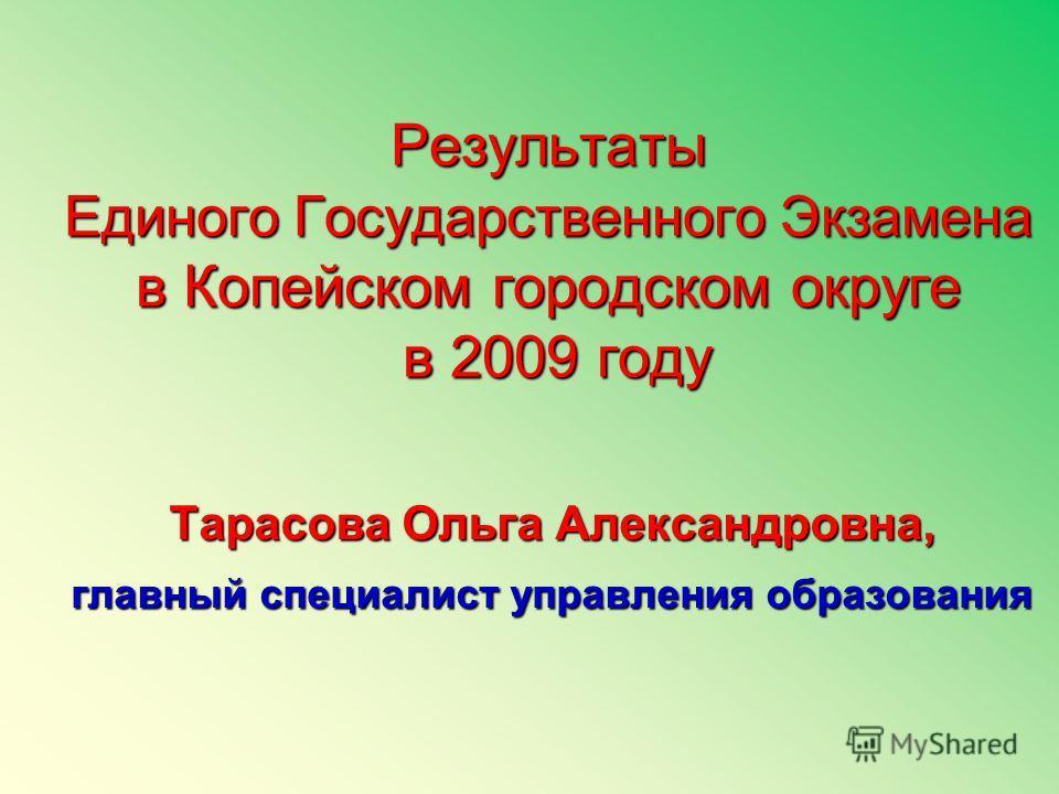 Результаты Единого Государственного Экзамена в Копейском городском округе в 2009 году Тарасова Ольга Александровна, главный специалист управления образования