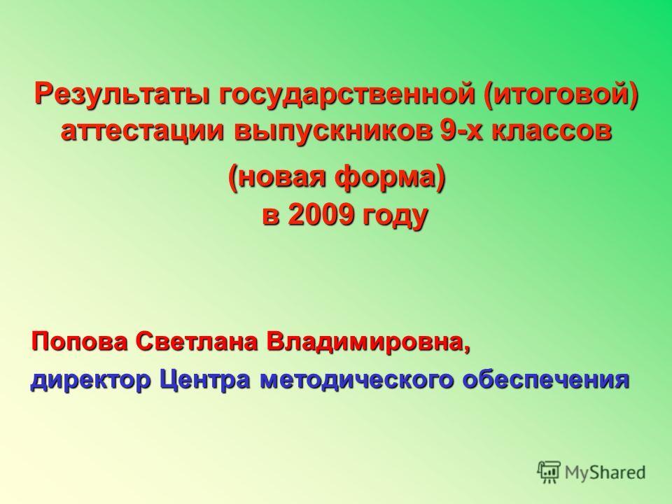 Результаты государственной (итоговой) аттестации выпускников 9-х классов (новая форма) в 2009 году Попова Светлана Владимировна, директор Центра методического обеспечения