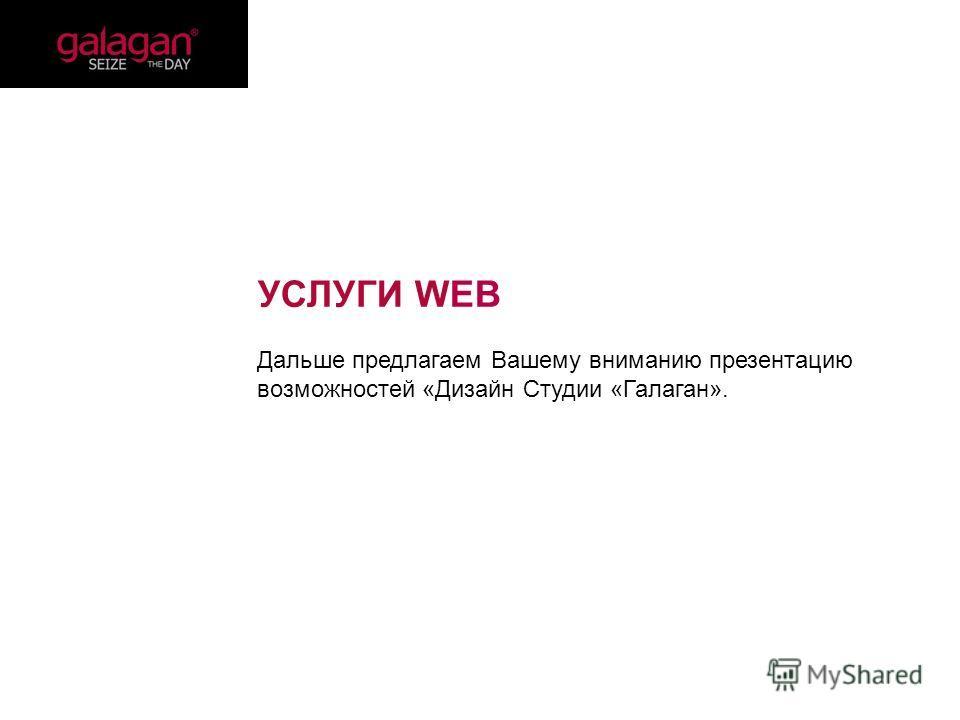 УСЛУГИ WEB Дальше предлагаем Вашему вниманию презентацию возможностей «Дизайн Студии «Галаган».