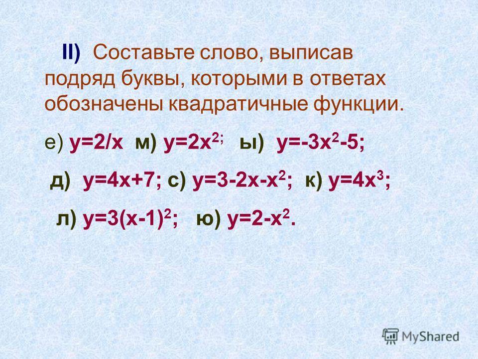 II) Cоставьте слово, выписав подряд буквы, которыми в ответах обозначены квадратичные функции. е) у=2/х м) у=2х 2; ы) у=-3х 2 -5; д) у=4х+7; с) у=3-2х-х 2 ; к) у=4х 3 ; л) у=3(х-1) 2 ; ю) у=2-х 2.