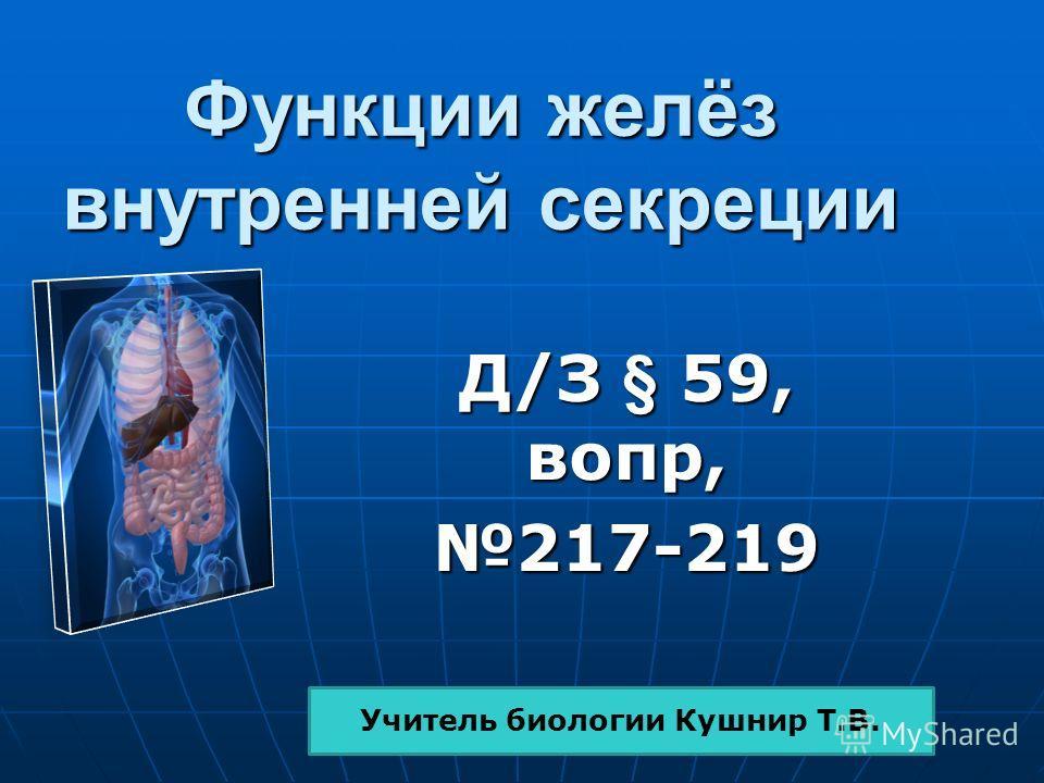 Функции желёз внутренней секреции Д/З § 59, вопр, 217-219 Учитель биологии Кушнир Т.В.