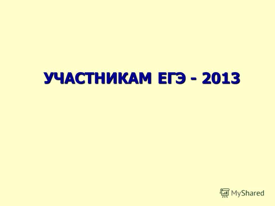 УЧАСТНИКАМ ЕГЭ - 2013