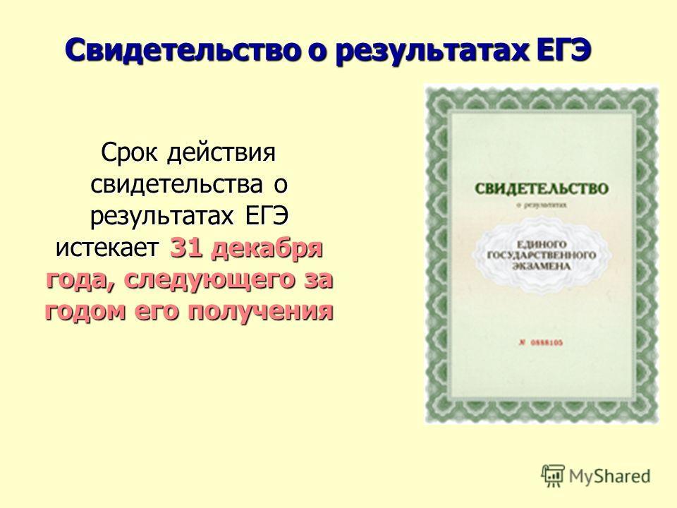 Свидетельство о результатах ЕГЭ Срок действия свидетельства о результатах ЕГЭ истекает 31 декабря года, следующего за годом его получения