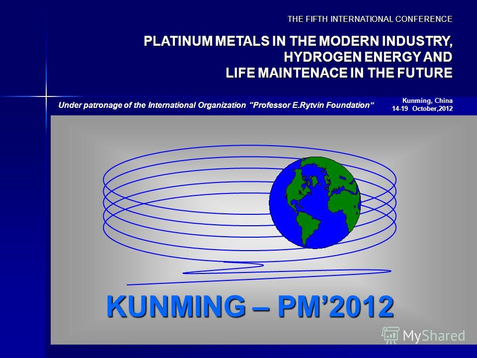 KUNMING – PM2012 THE FIFTH INTERNATIONAL CONFERENCE PLATINUM METALS IN THE MODERN INDUSTRY, HYDROGEN ENERGY AND LIFE MAINTENACE IN THE FUTURE Kunming, China 14-19 October,2012 Under patronage of the International Organization Professor E.Rytvin Found