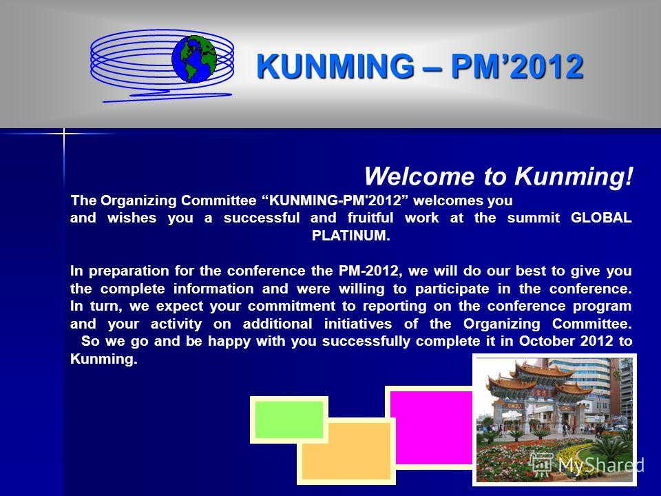 Welcome to Kunming! The Organizing Committee KUNMING-PM'2012 welcomes you and wishes you a successful and fruitful work at the summit GLOBAL PLATINUM. In preparation for the conference the PM-2012, we will do our best to give you the complete informa
