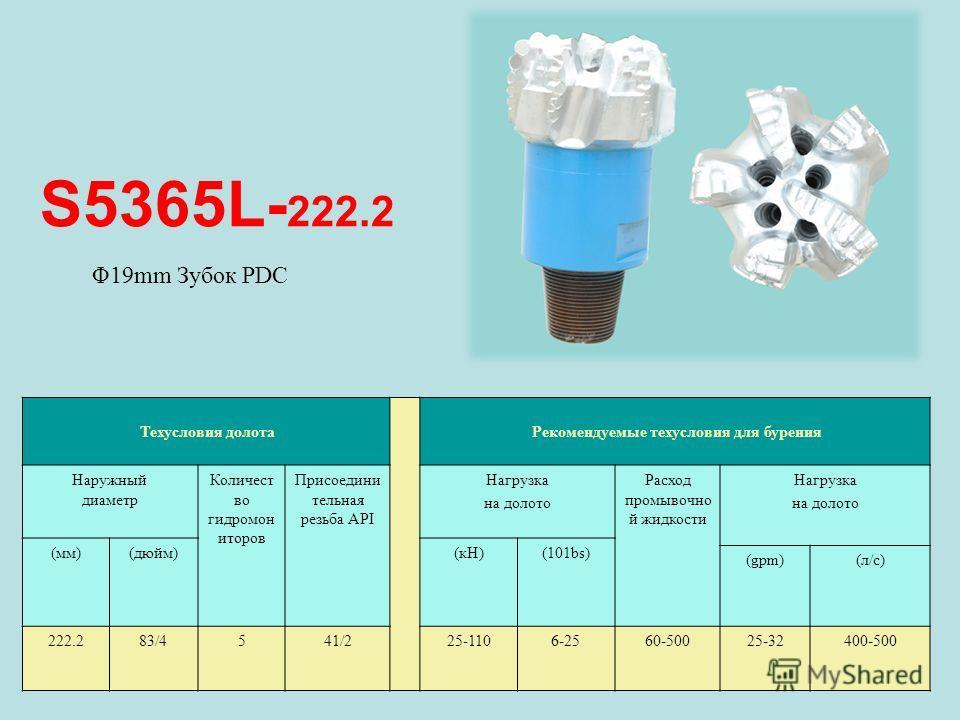 S5365L- 222.2 Техусловия долота Рекомендуемые техусловия для бурения Наружный диаметр Количест во гидромон иторов Присоедини тельная резьба API Нагрузка на долото Расход промывочно й жидкости Нагрузка на долото (мм)(дюйм)(кН)(101bs) (gpm)(л/с) 222.28