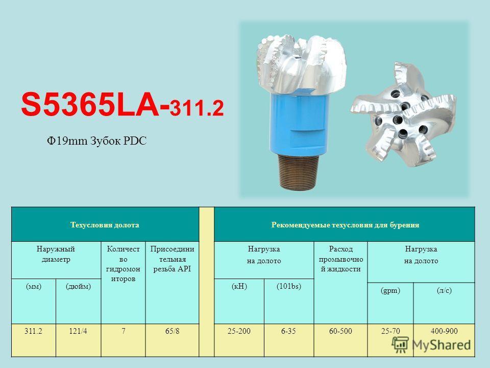 S5365LA- 311.2 Техусловия долота Рекомендуемые техусловия для бурения Наружный диаметр Количест во гидромон иторов Присоедини тельная резьба API Нагрузка на долото Расход промывочно й жидкости Нагрузка на долото (мм)(дюйм)(кН)(101bs) (gpm)(л/с) 311.2