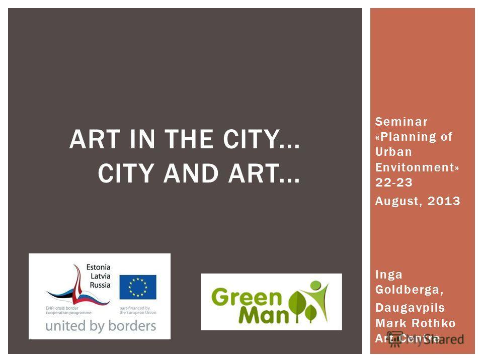 Seminar «Planning of Urban Envitonment» 22-23 August, 2013 Inga Goldberga, Daugavpils Mark Rothko Art Centre ART IN THE CITY... CITY AND ART...