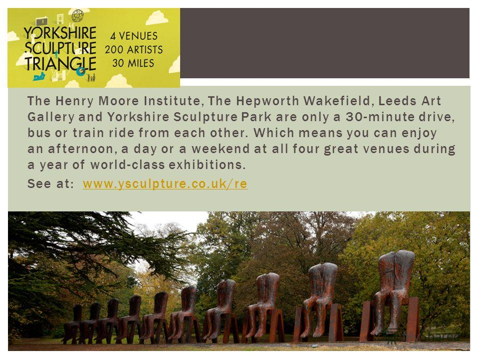 The Henry Moore Institute, The Hepworth Wakefield, Leeds Art Gallery and Yorkshire Sculpture Park are only a 30-minute drive, bus or train ride from each other. Which means you can enjoy an afternoon, a day or a weekend at all four great venues durin