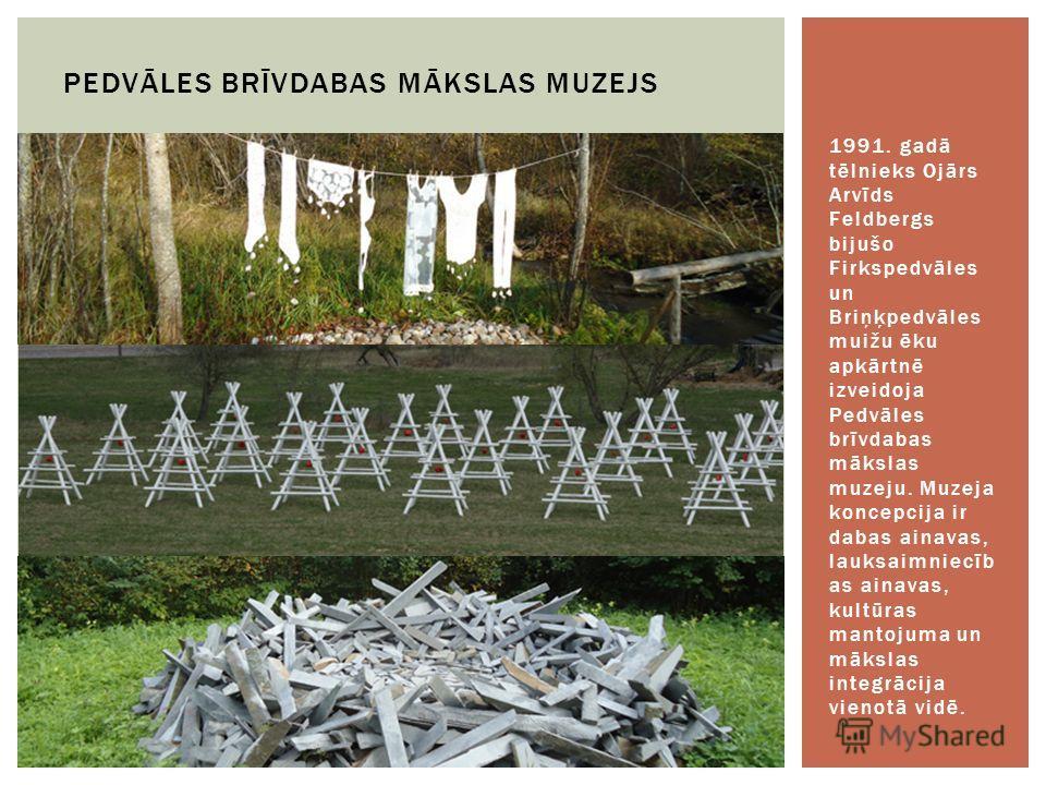 1991. gadā tēlnieks Ojārs Arvīds Feldbergs bijušo Firkspedvāles un Briņķpedvāles muižu ēku apkārtnē izveidoja Pedvāles brīvdabas mākslas muzeju. Muzeja koncepcija ir dabas ainavas, lauksaimniecīb as ainavas, kultūras mantojuma un mākslas integrācija