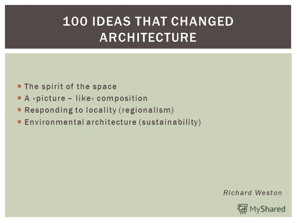 The spirit of the space A «picture – like» composition Responding to locality (regionalism) Environmental architecture (sustainability) Richard Weston 100 IDEAS THAT CHANGED ARCHITECTURE