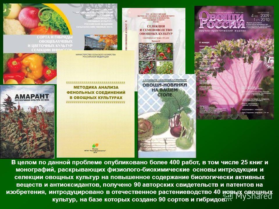 В целом по данной проблеме опубликовано более 400 работ, в том числе 25 книг и монографий, раскрывающих физиолого-биохимические основы интродукции и селекции овощных культур на повышенное содержание биологически активных веществ и антиоксидантов, пол