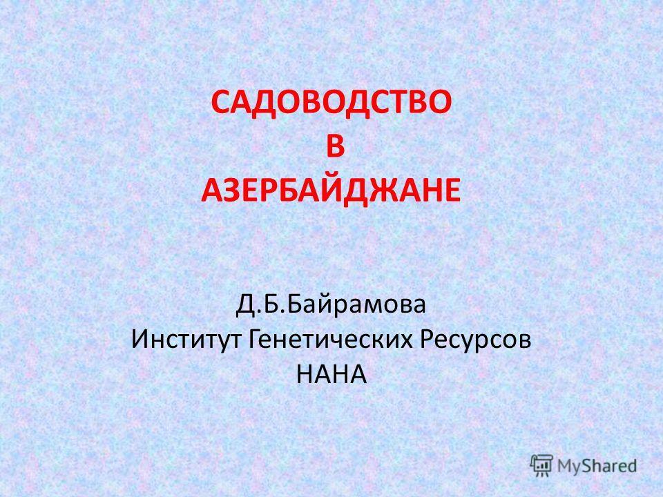 САДОВОДСТВО В АЗЕРБАЙДЖАНЕ Д.Б.Байрамова Институт Генетических Ресурсов НАНА