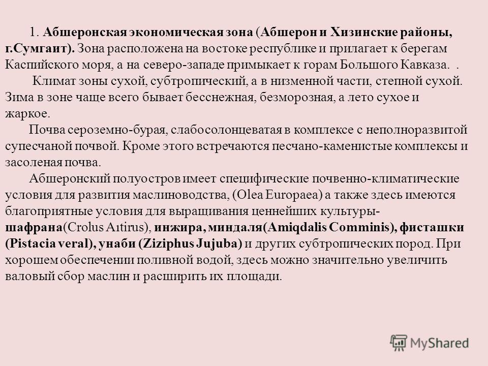 1. Абшеронская экономическая зона (Абшерон и Хизинские районы, г.Сумгаит). Зона расположена на востоке республике и прилагает к берегам Каспийского моря, а на северо-западе примыкает к горам Большого Кавказа.. Климат зоны сухой, субтропический, а в н