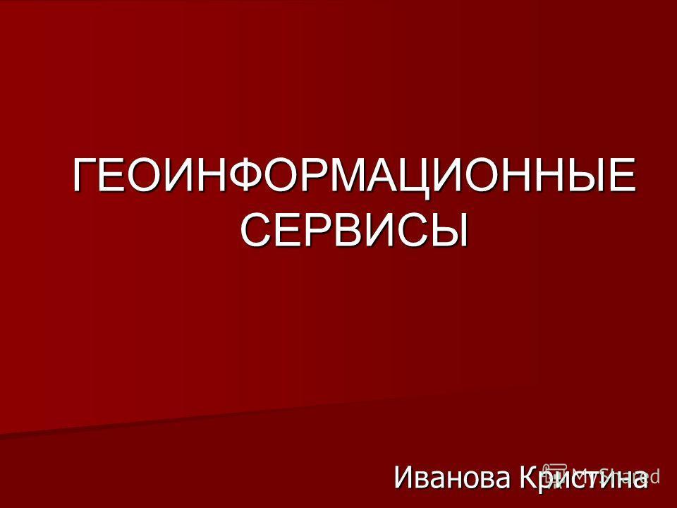 ГЕОИНФОРМАЦИОННЫЕ СЕРВИСЫ Иванова Кристина