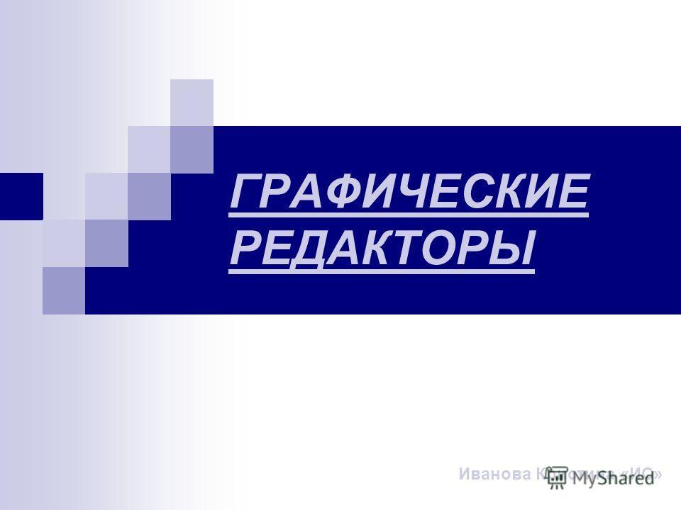 ГРАФИЧЕСКИЕ РЕДАКТОРЫ Иванова Кристина «ИС»