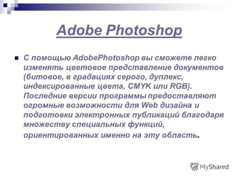 Adobe Photoshop С помощью AdobePhotoshop вы сможете легко изменять цветовое представление документов (битовое, в градациях серого, дуплекс, индексированные цвета, CMYK или RGB). Последние версии программы предоставляют огромные возможности для Web ди
