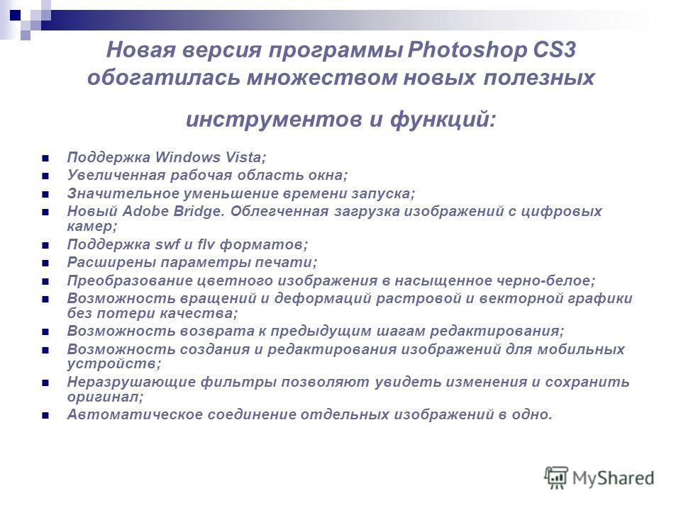 Новая версия программы Photoshop CS3 обогатилась множеством новых полезных инструментов и функций: Поддержка Windows Vista; Увеличенная рабочая область окна; Значительное уменьшение времени запуска; Новый Adobe Bridge. Облегченная загрузка изображени