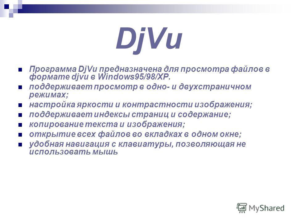 DjVu Программа DjVu предназначена для просмотра файлов в формате djvu в Windows95/98/XP. поддерживает просмотр в одно- и двухстраничном режимах; настройка яркости и контрастности изображения; поддерживает индексы страниц и содержание; копирование тек