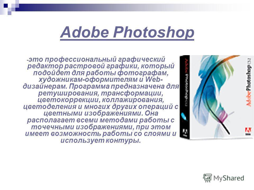 Adobe Photoshop - это профессиональный графический редактор растровой графики, который подойдет для работы фотографам, художникам-оформителям и Web- дизайнерам. Программа предназначена для ретуширования, трансформации, цветокоррекции, коллажирования,