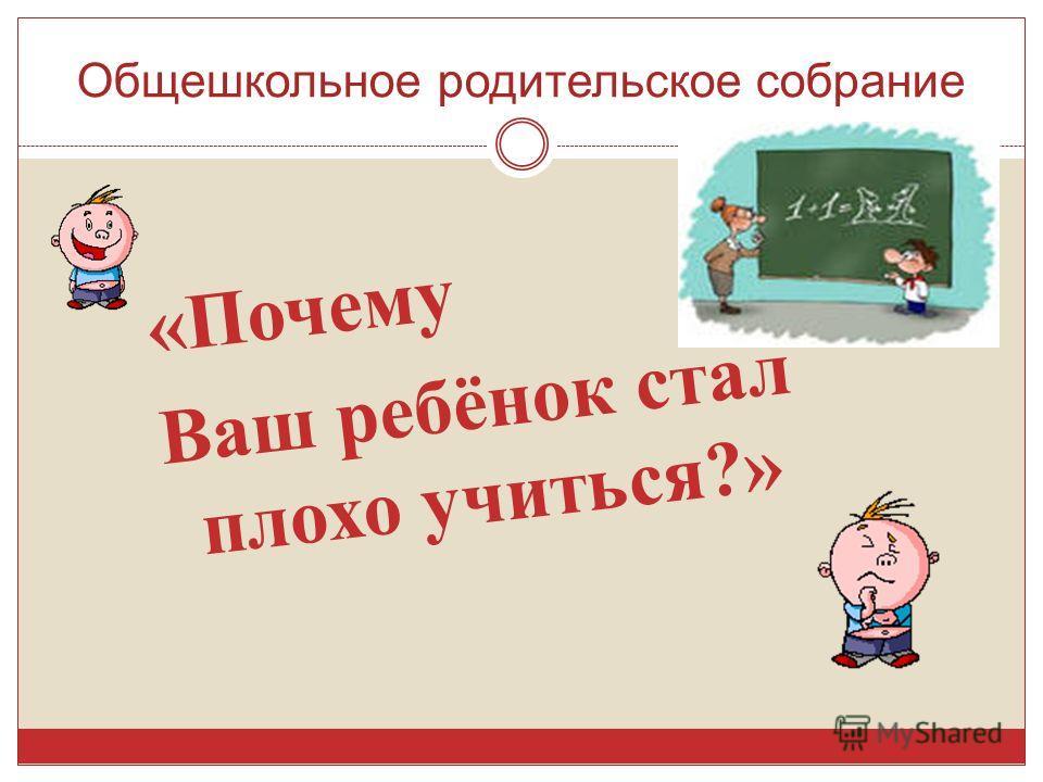Общешкольное родительское собрание « Почему Ваш ребёнок стал плохо учиться ?»