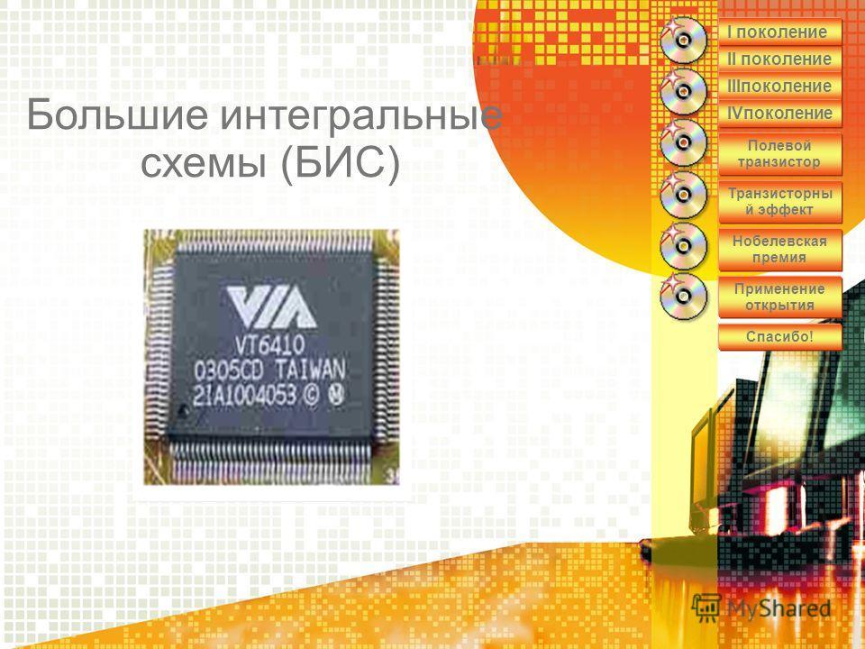 II поколение IIIпоколение IVпоколение Полевой транзистор Транзисторны й эффект Нобелевская премия Применение открытия Спасибо! I поколение Большие интегральные схемы (БИС)