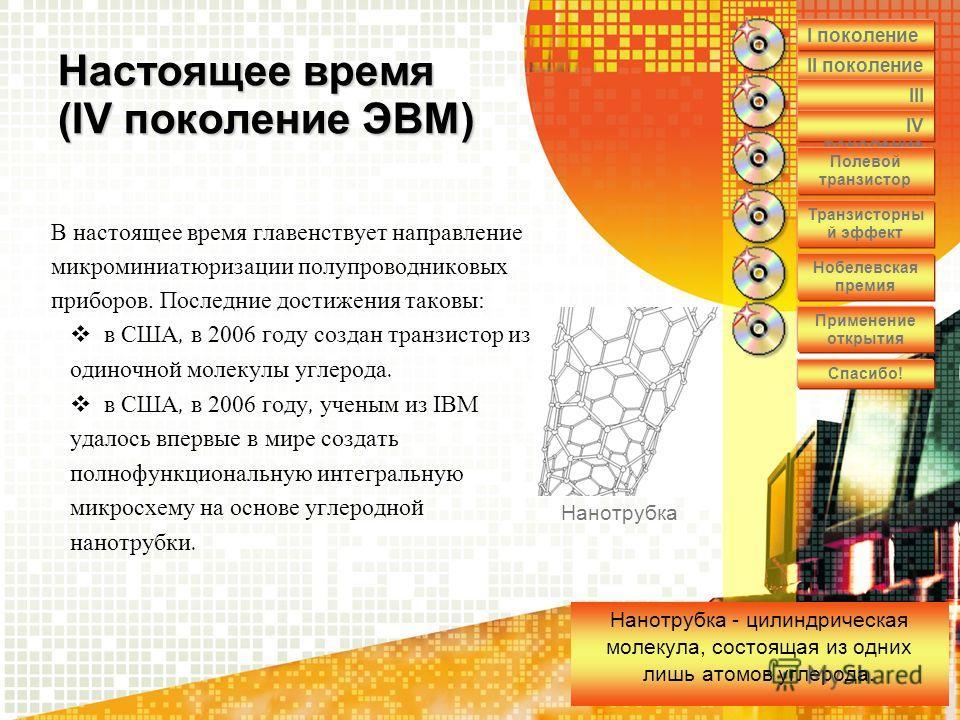 Настоящее время (IV поколение ЭВМ) В настоящее время главенствует направление микроминиатюризации полупроводниковых приборов. Последние достижения таковы: в США, в 2006 году создан транзистор из одиночной молекулы углерода. в США, в 2006 году, ученым