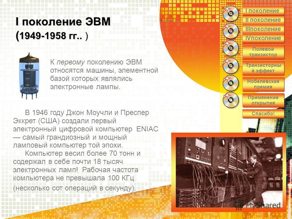 I поколение ЭВМ ( 1949-1958 гг.. I поколение ЭВМ ( 1949-1958 гг.. ) В 1946 году Джон Моучли и Преспер Эккрет (США) создали первый электронный цифровой компьютер ENIAC самый грандиозный и мощный ламповый компьютер той эпохи. Компьютер весил более 70 т