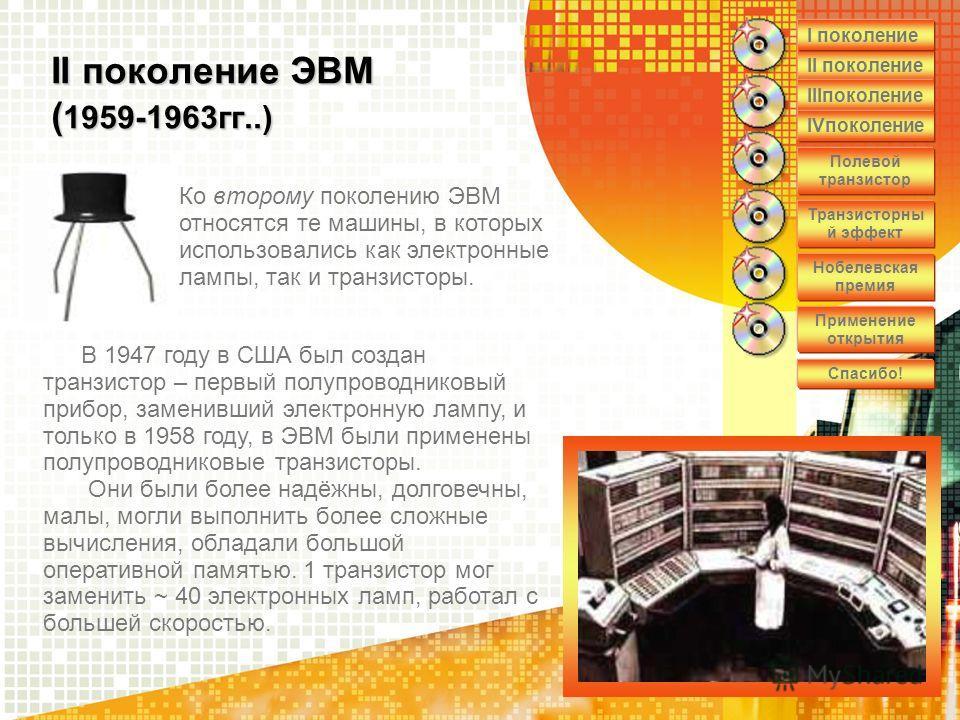 II поколение ЭВМ ( 1959-1963гг..) Ко второму поколению ЭВМ относятся те машины, в которых использовались как электронные лампы, так и транзисторы. В 1947 году в США был создан транзистор – первый полупроводниковый прибор, заменивший электронную лампу