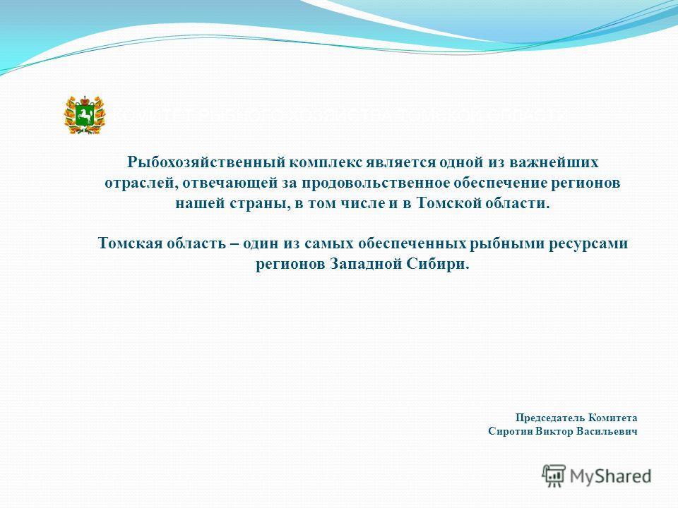 Председатель Комитета Сиротин Виктор Васильевич Рыбохозяйственный комплекс является одной из важнейших отраслей, отвечающей за продовольственное обеспечение регионов нашей страны, в том числе и в Томской области. Томская область – один из самых обесп