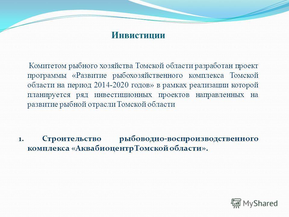 Инвистиции Комитетом рыбного хозяйства Томской области разработан проект программы «Развитие рыбохозяйственного комплекса Томской области на период 2014-2020 годов» в рамках реализации которой планируется ряд инвестиционных проектов направленных на р