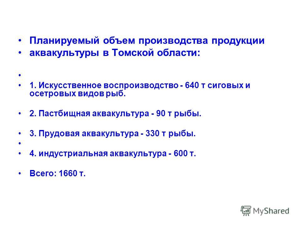 Планируемый объем производства продукции аквакультуры в Томской области: 1. Искусственное воспроизводство - 640 т сиговых и осетровых видов рыб. 2. Пастбищная аквакультура - 90 т рыбы. 3. Прудовая аквакультура - 330 т рыбы. 4. индустриальная аквакуль