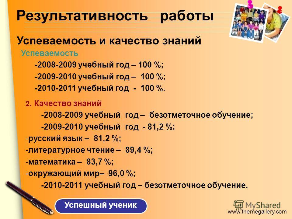 www.themegallery.com Успеваемость и качество знаний 2. Качество знаний -2008-2009 учебный год – безотметочное обучение; -2009-2010 учебный год - 81,2 %: -русский язык – 81,2 %; -литературное чтение – 89,4 %; -математика – 83,7 %; -окружающий мир– 96,