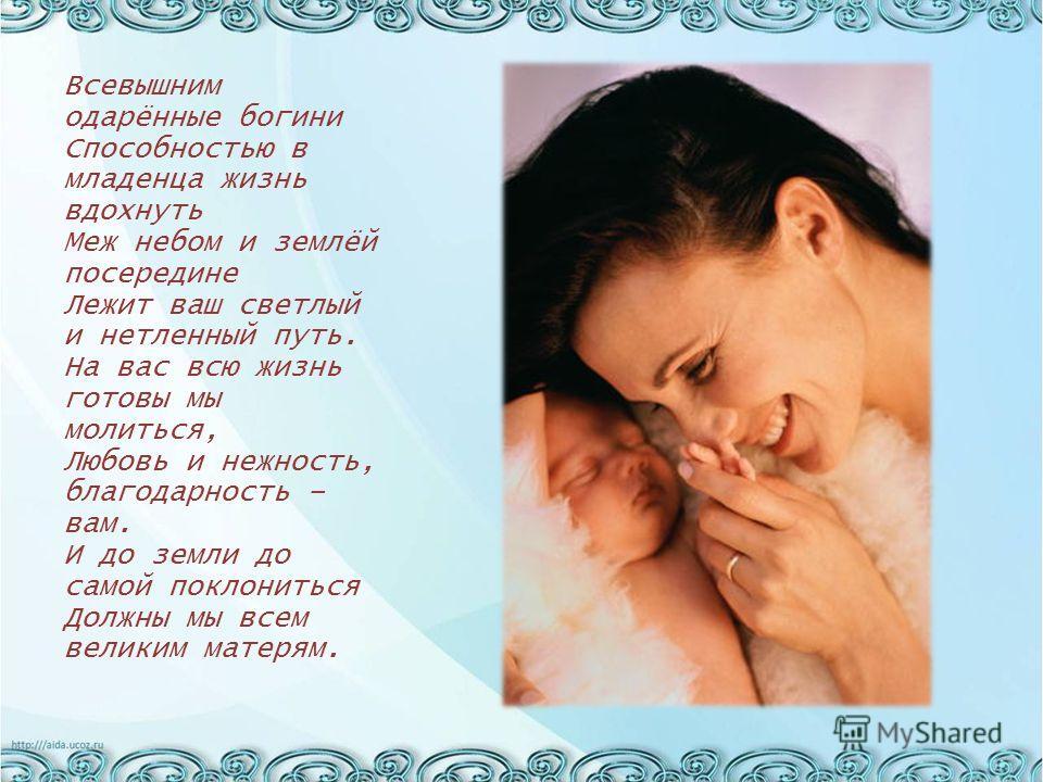 Всевышним одарённые богини Способностью в младенца жизнь вдохнуть Меж небом и землёй посередине Лежит ваш светлый и нетленный путь. На вас всю жизнь готовы мы молиться, Любовь и нежность, благодарность – вам. И до земли до самой поклониться Должны мы