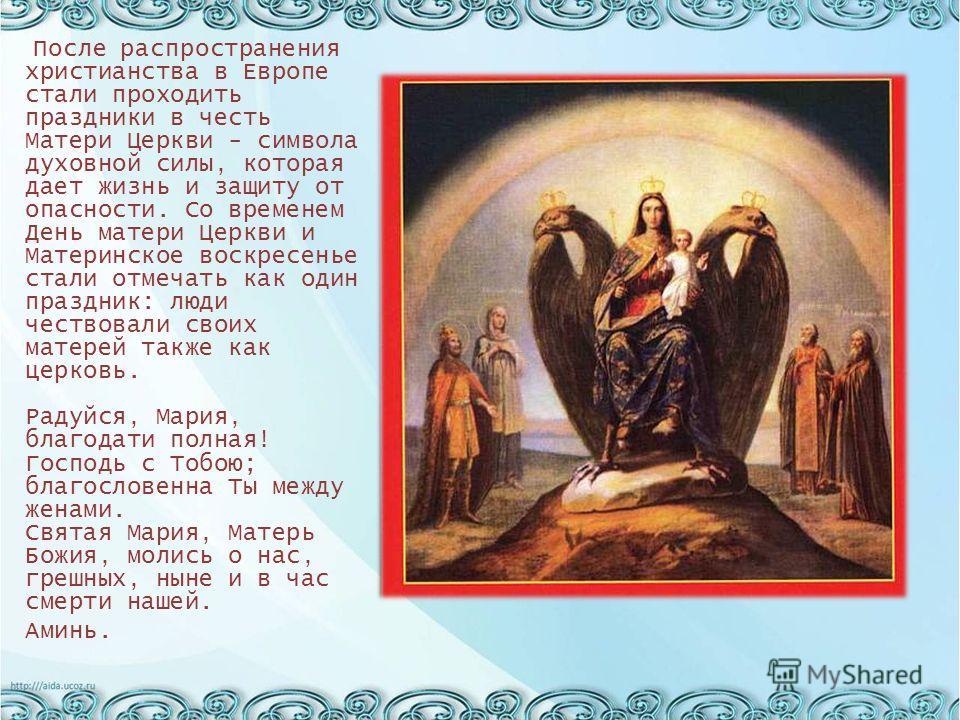 После распространения христианства в Европе стали проходить праздники в честь Матери Церкви - символа духовной силы, которая дает жизнь и защиту от опасности. Со временем День матери Церкви и Материнское воскресенье стали отмечать как один праздник:
