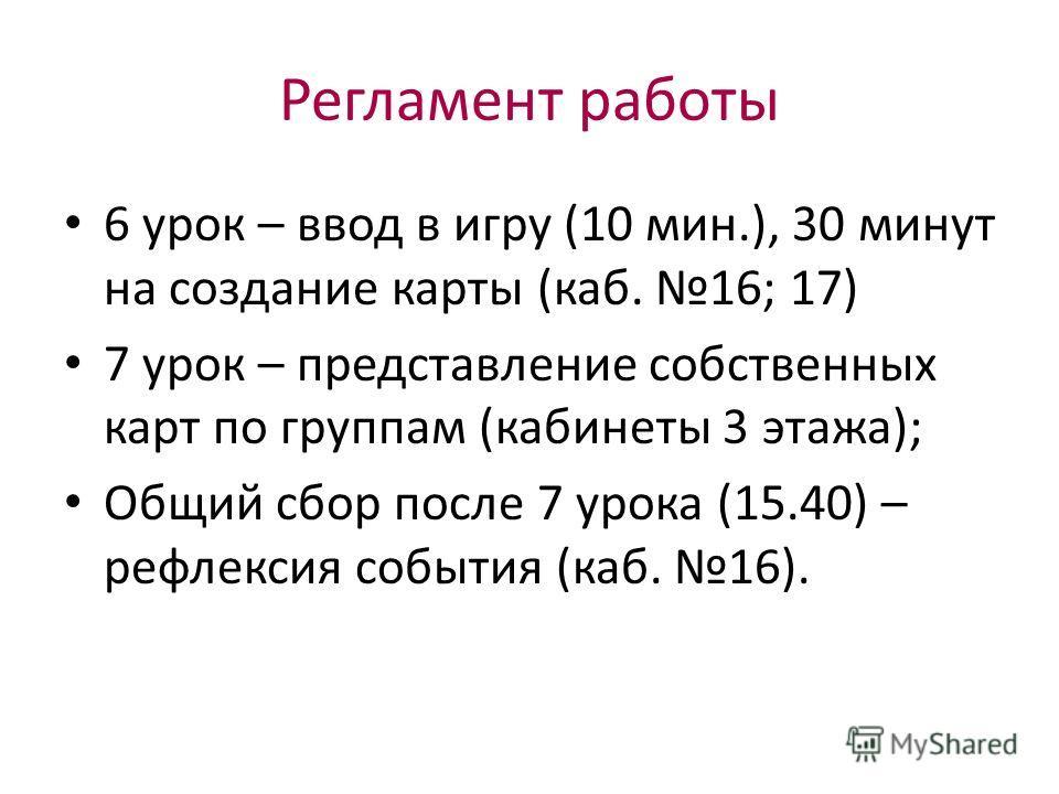 Регламент работы 6 урок – ввод в игру (10 мин.), 30 минут на создание карты (каб. 16; 17) 7 урок – представление собственных карт по группам (кабинеты 3 этажа); Общий сбор после 7 урока (15.40) – рефлексия события (каб. 16).