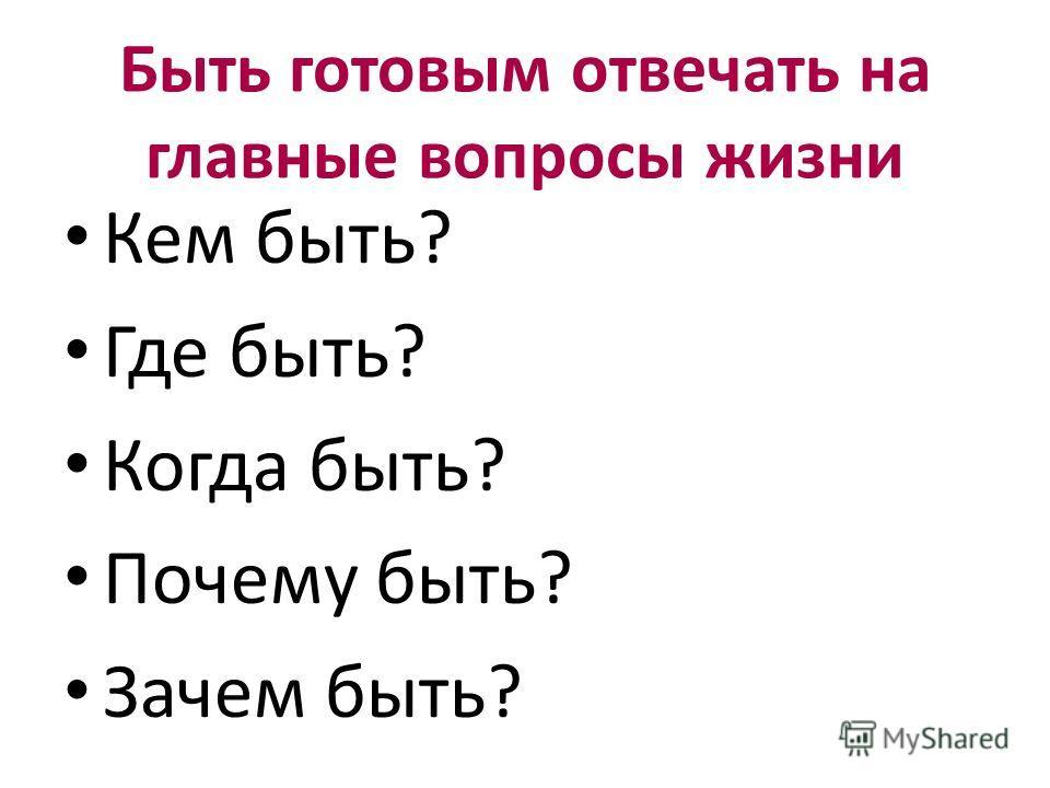 Быть готовым отвечать на главные вопросы жизни Кем быть? Где быть? Когда быть? Почему быть? Зачем быть?