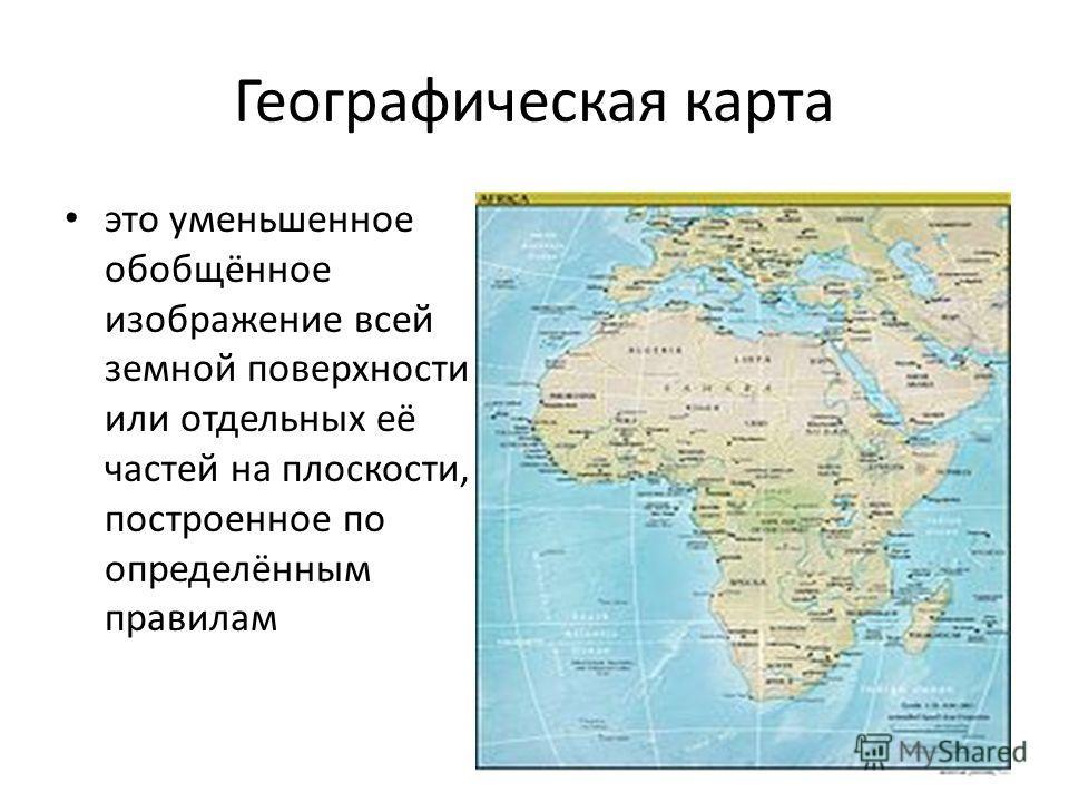 Географическая карта это уменьшенное обобщённое изображение всей земной поверхности или отдельных её частей на плоскости, построенное по определённым правилам