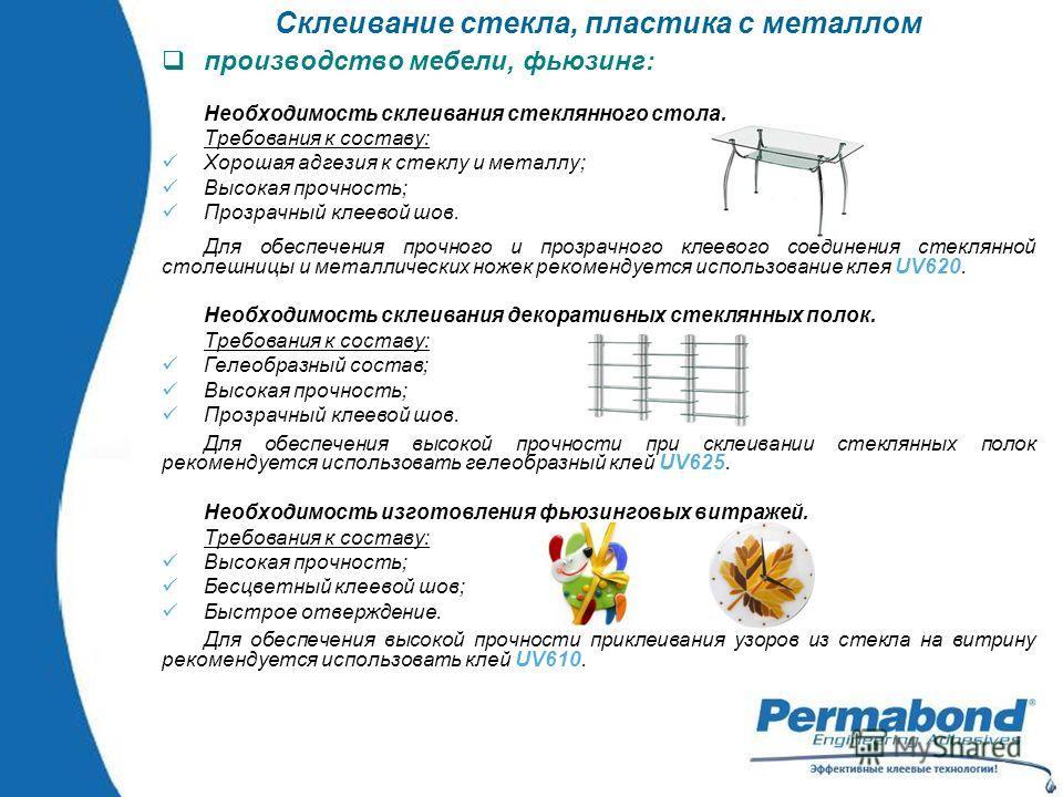 Склеивание стекла, пластика с металлом производство мебели, фьюзинг: Необходимость склеивания стеклянного стола. Требования к составу: Хорошая адгезия к стеклу и металлу; Высокая прочность; Прозрачный клеевой шов. Для обеспечения прочного и прозрачно