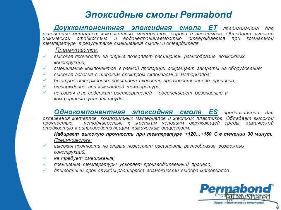 Эпоксидные смолы Permabond Двухкомпонентная эпоксидная смола ЕТ предназначена для склеивания металлов, композитных материалов, дерева и пластмасс. Обладает высокой химической стойкостью и водонепроницаемостью отверждается при комнатной температуре в