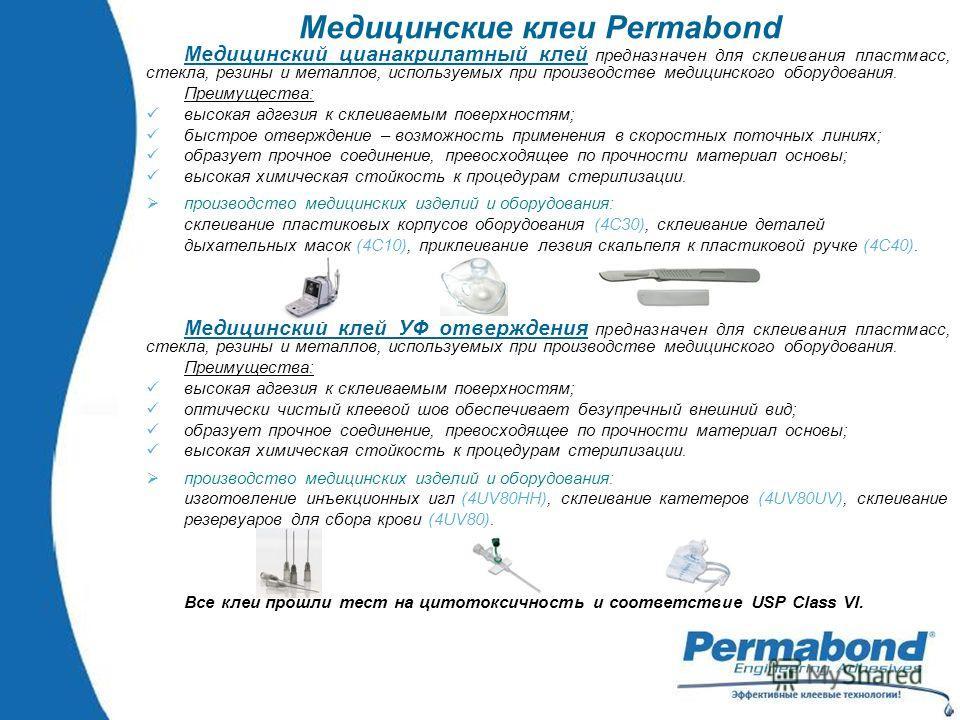 Медицинские клеи Permabond Медицинский цианакрилатный клей предназначен для склеивания пластмасс, стекла, резины и металлов, используемых при производстве медицинского оборудования. Преимущества: высокая адгезия к склеиваемым поверхностям; быстрое от