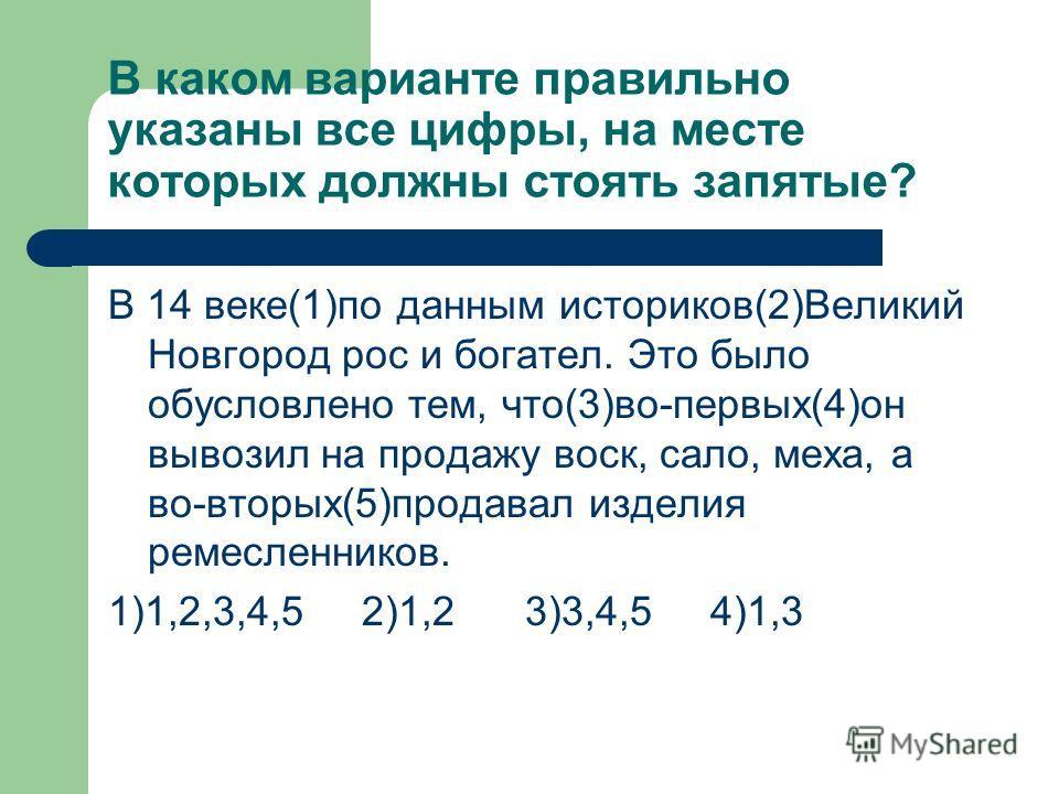 В каком варианте правильно указаны все цифры, на месте которых должны стоять запятые? В 14 веке(1)по данным историков(2)Великий Новгород рос и богател. Это было обусловлено тем, что(3)во-первых(4)он вывозил на продажу воск, сало, меха, а во-вторых(5)