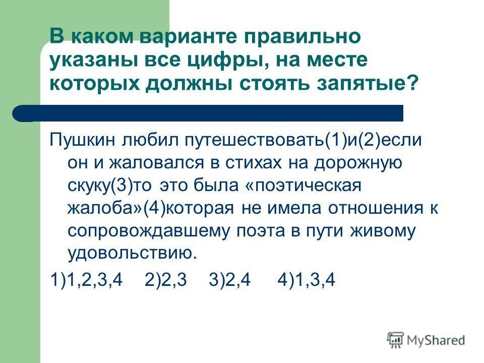 В каком варианте правильно указаны все цифры, на месте которых должны стоять запятые? Пушкин любил путешествовать(1)и(2)если он и жаловался в стихах на дорожную скуку(3)то это была «поэтическая жалоба»(4)которая не имела отношения к сопровождавшему п