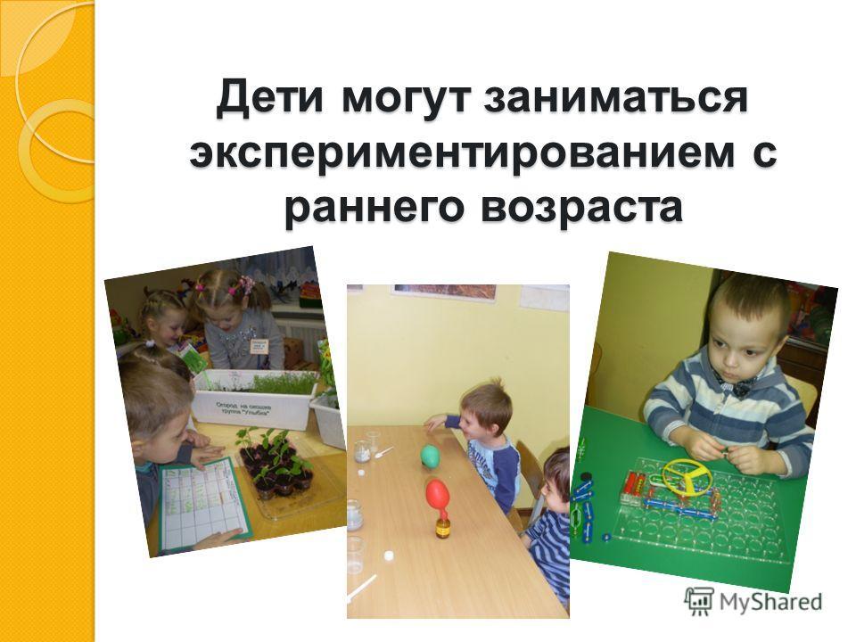 Дети могут заниматься экспериментированием с раннего возраста