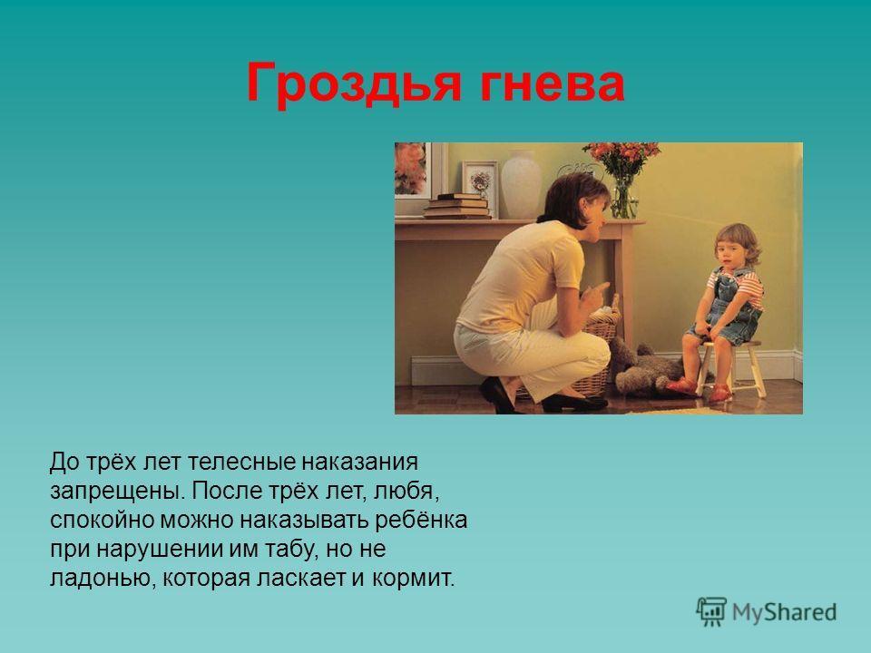 Гроздья гнева До трёх лет телесные наказания запрещены. После трёх лет, любя, спокойно можно наказывать ребёнка при нарушении им табу, но не ладонью, которая ласкает и кормит.