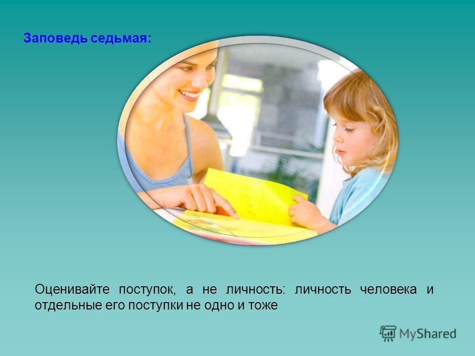 Заповедь седьмая: Оценивайте поступок, а не личность: личность человека и отдельные его поступки не одно и тоже